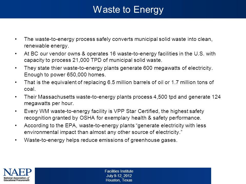 Facilities Institute July 9-12, 2012 Houston, Texas Waste to Energy The waste-to-energy process safely converts municipal solid waste into clean, renewable energy.
