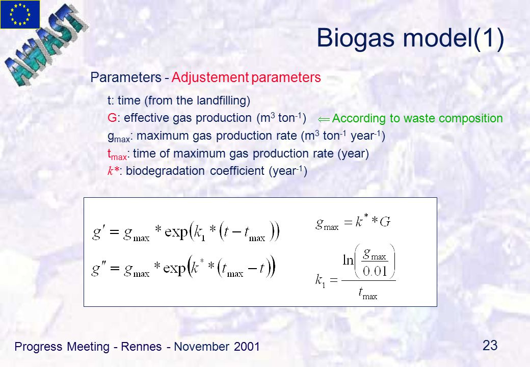 Progress Meeting - Rennes - November 2001 23 Biogas model(1) t: time (from the landfilling) G: effective gas production (m 3 ton -1 ) g max : maximum gas production rate (m 3 ton -1 year -1 ) t max : time of maximum gas production rate (year) k* : biodegradation coefficient (year -1 )  According to waste composition Parameters - Adjustement parameters