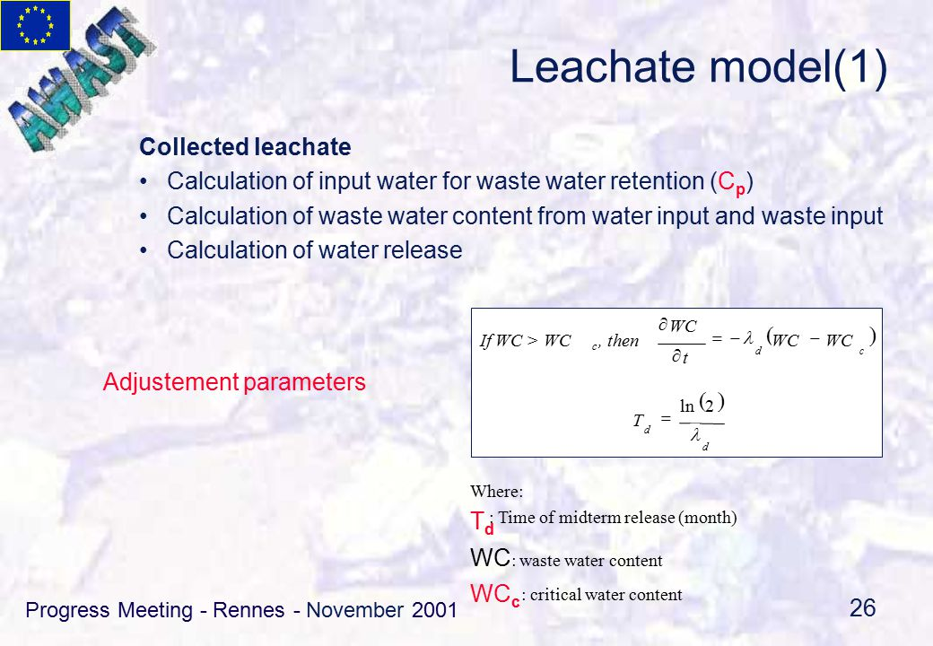 Progress Meeting - Rennes - November 2001 26 Collected leachate Calculation of input water for waste water retention (C p ) Calculation of waste water content from water input and waste input Calculation of water release Leachate model(1) If WC > WC c, then  cd WC t     d d T 2ln  Where: TdTd : Time of midterm release (month) WC : waste water content WC c : critical water content Adjustement parameters
