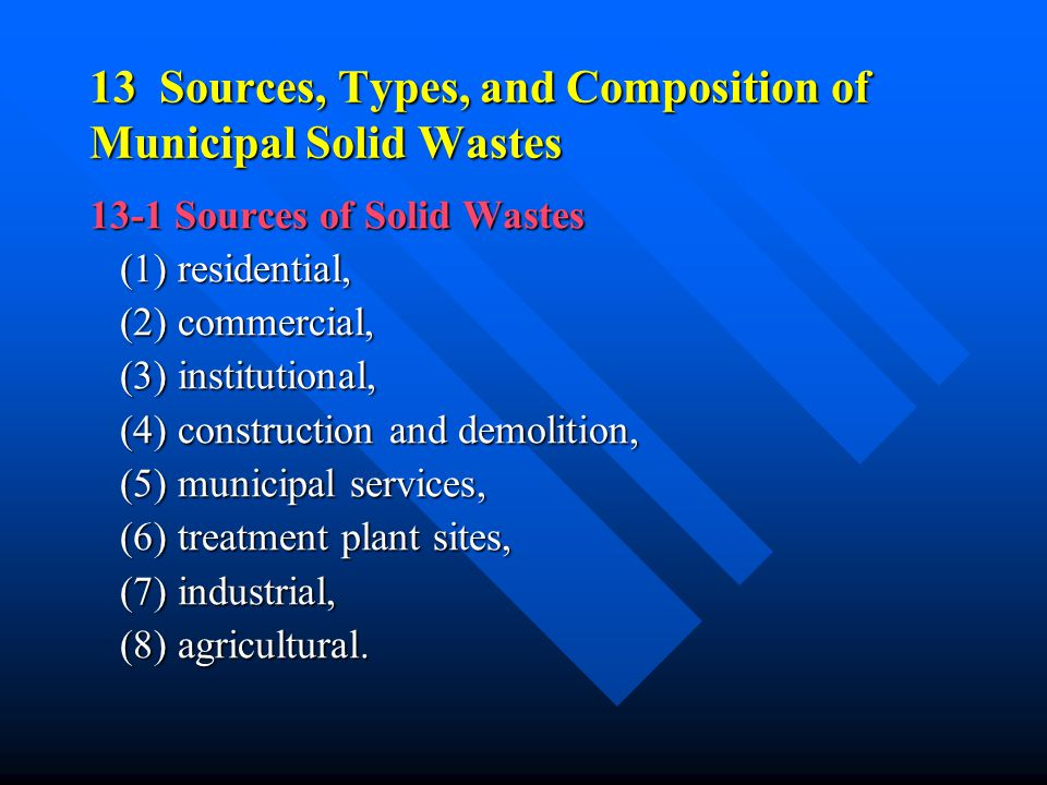 13 Sources, Types, and Composition of Municipal Solid Wastes 13-1 Sources of Solid Wastes (1) residential, (1) residential, (2) commercial, (2) commer