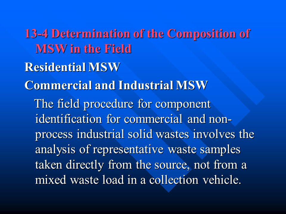 13-4 Determination of the Composition of MSW in the Field Residential MSW Commercial and Industrial MSW The field procedure for component identificati