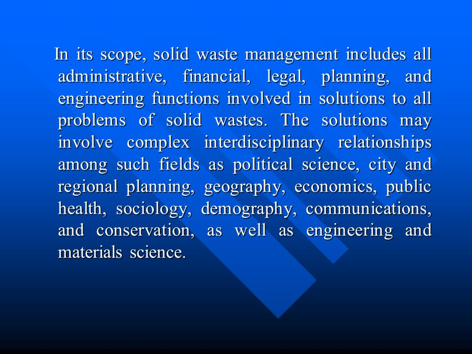 In its scope, solid waste management includes all administrative, financial, legal, planning, and engineering functions involved in solutions to all p