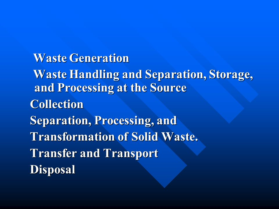 12.4 Integrated Solid Water Management Hierarchy of Integrated Solid Waste management Source Reduction Recycling Waste Transformation Landfilling Planning for Integrated Waste Management Proper Mix of Alternatives and Technologies Flexibility in Meeting Future Changes Monitoring and Evaluation