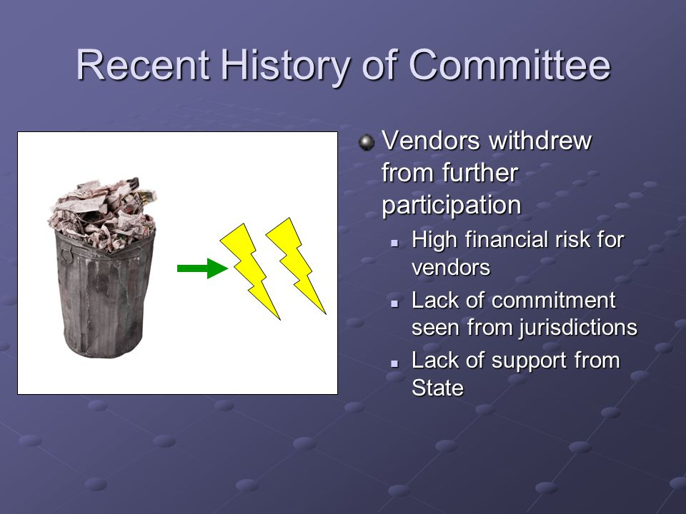 Recent History of Committee Vendors withdrew from further participation High financial risk for vendors Lack of commitment seen from jurisdictions Lack of support from State