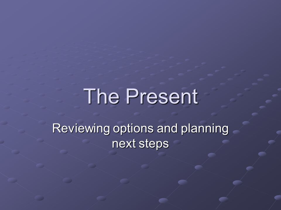 The Present Reviewing options and planning next steps