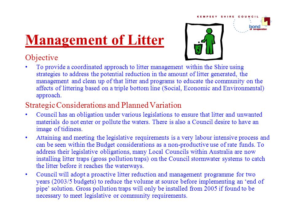 Management of Litter Objective To provide a coordinated approach to litter management within the Shire using strategies to address the potential reduction in the amount of litter generated, the management and clean up of that litter and programs to educate the community on the affects of littering based on a triple bottom line (Social, Economic and Environmental) approach.