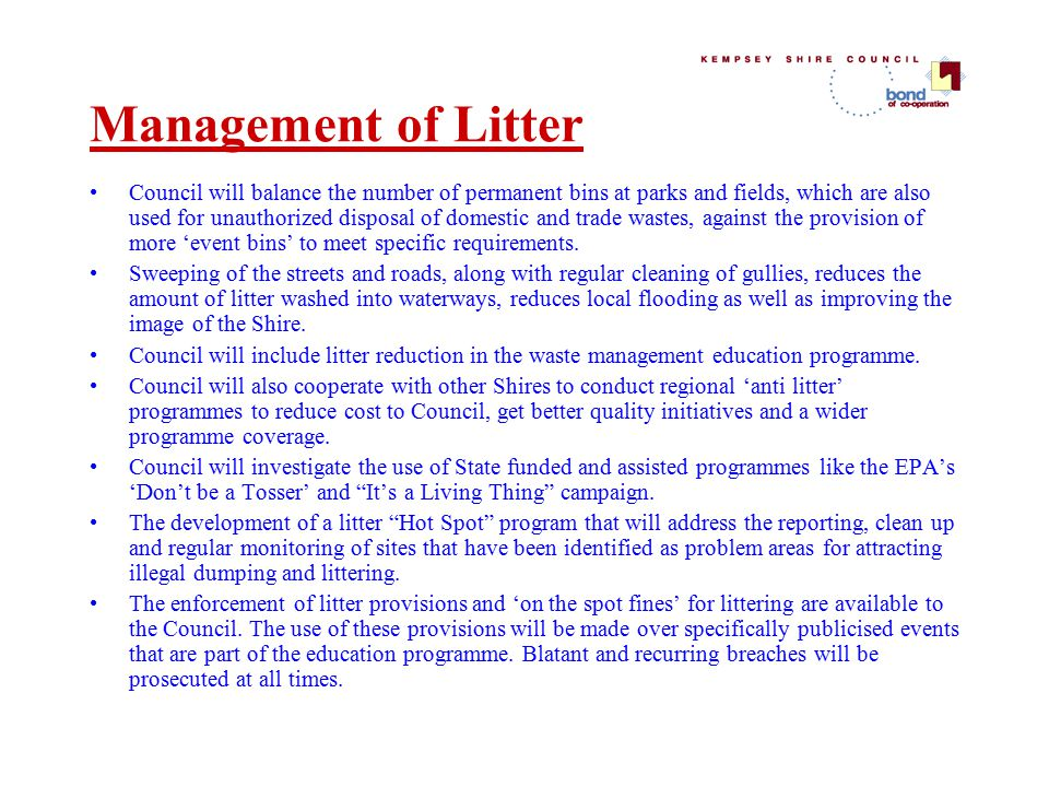 Management of Litter Council will balance the number of permanent bins at parks and fields, which are also used for unauthorized disposal of domestic and trade wastes, against the provision of more 'event bins' to meet specific requirements.