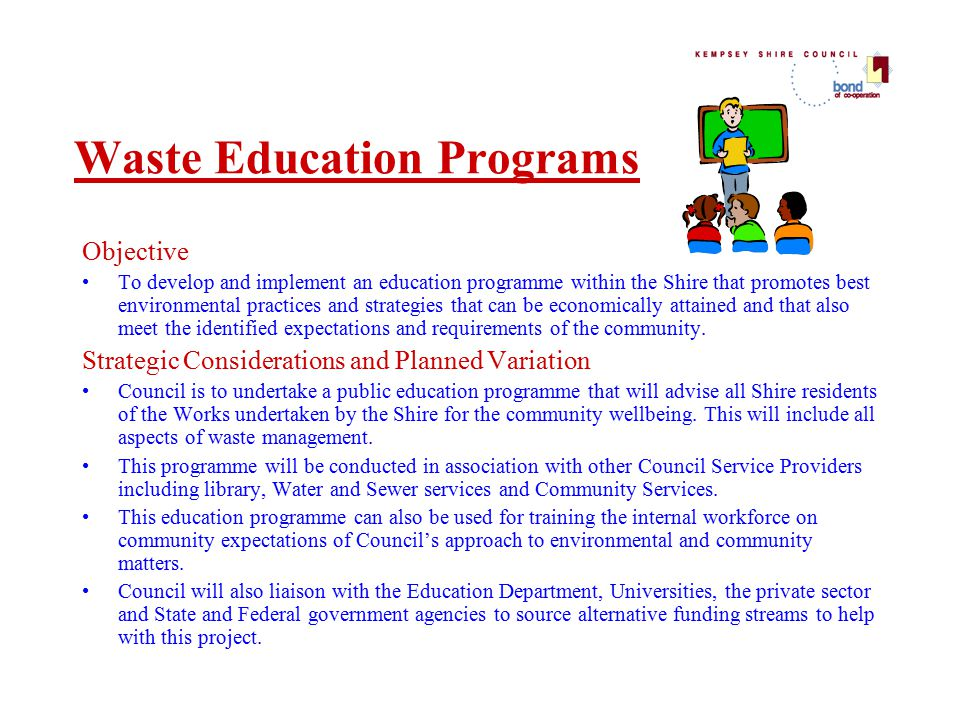 Waste Education Programs Objective To develop and implement an education programme within the Shire that promotes best environmental practices and strategies that can be economically attained and that also meet the identified expectations and requirements of the community.
