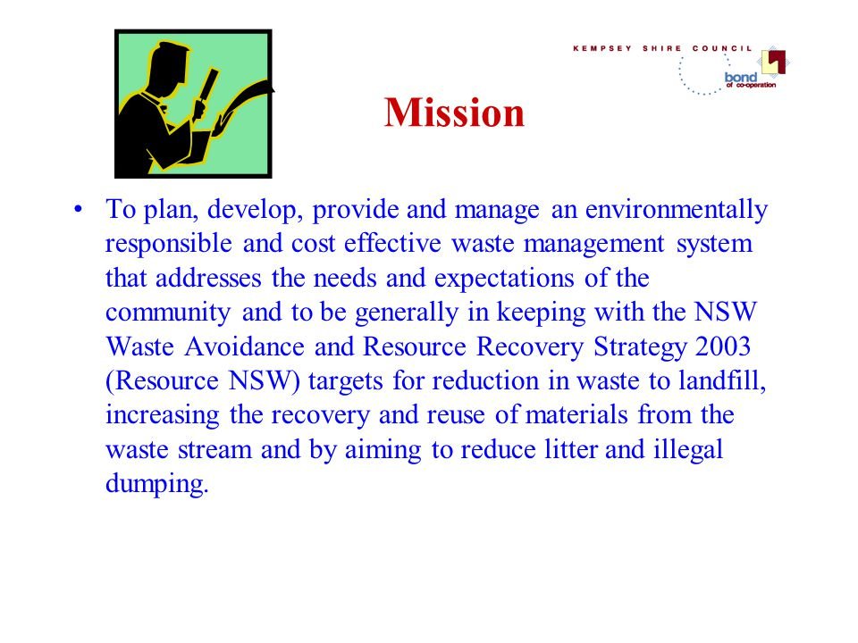 Mission To plan, develop, provide and manage an environmentally responsible and cost effective waste management system that addresses the needs and expectations of the community and to be generally in keeping with the NSW Waste Avoidance and Resource Recovery Strategy 2003 (Resource NSW) targets for reduction in waste to landfill, increasing the recovery and reuse of materials from the waste stream and by aiming to reduce litter and illegal dumping.