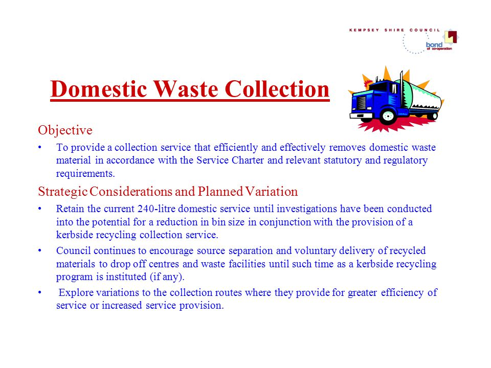 Domestic Waste Collection Objective To provide a collection service that efficiently and effectively removes domestic waste material in accordance with the Service Charter and relevant statutory and regulatory requirements.
