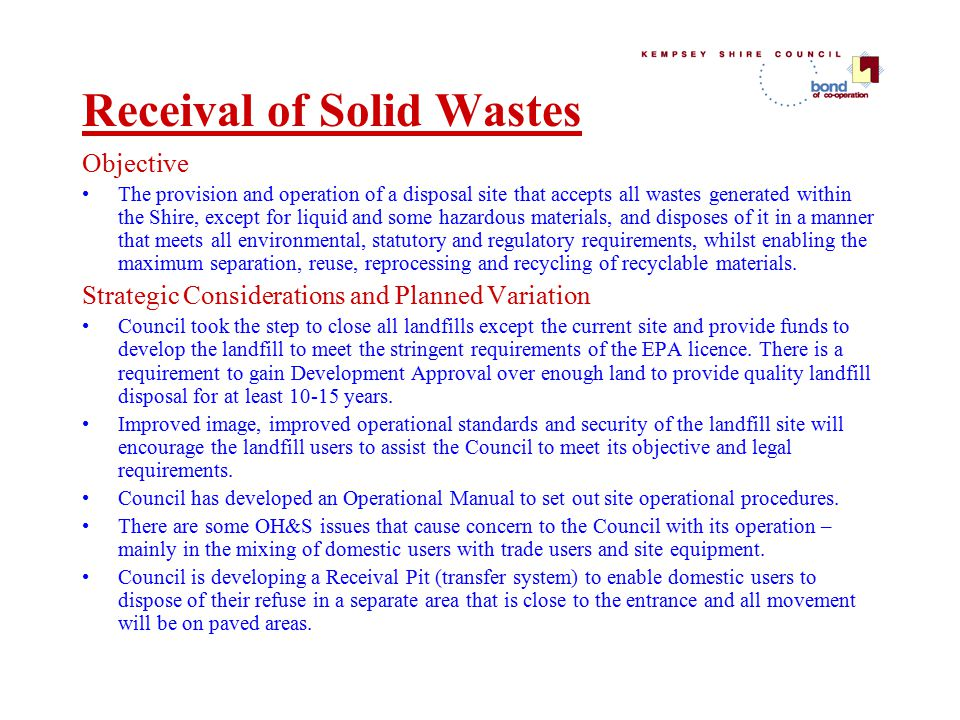 Receival of Solid Wastes Objective The provision and operation of a disposal site that accepts all wastes generated within the Shire, except for liquid and some hazardous materials, and disposes of it in a manner that meets all environmental, statutory and regulatory requirements, whilst enabling the maximum separation, reuse, reprocessing and recycling of recyclable materials.