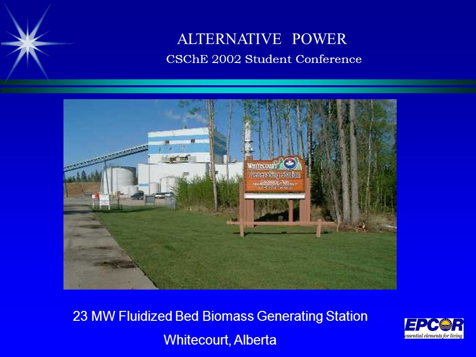 ALTERNATIVE POWER CSChE 2002 Student Conference 23 MW Fluidized Bed Biomass Generating Station Whitecourt, Alberta