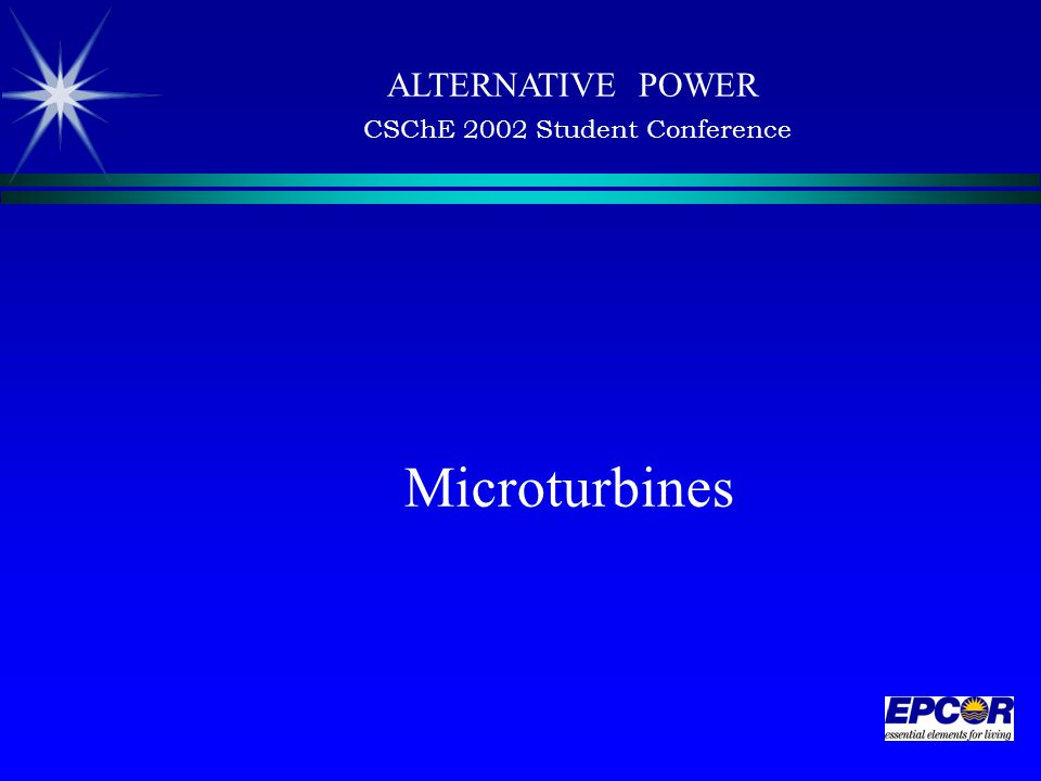 Microturbines ALTERNATIVE POWER CSChE 2002 Student Conference