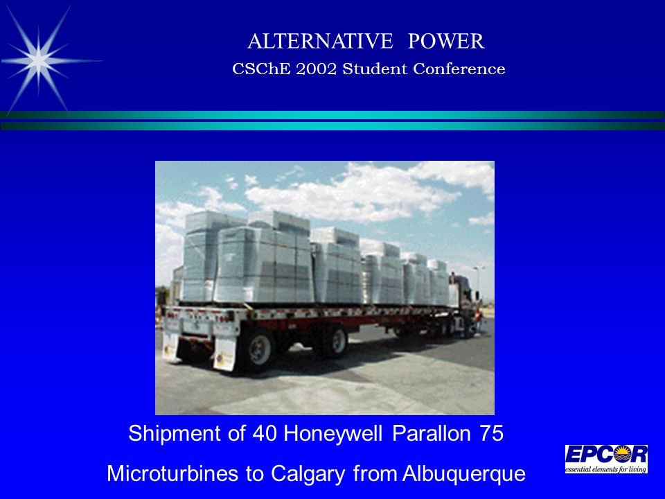 ALTERNATIVE POWER CSChE 2002 Student Conference Shipment of 40 Honeywell Parallon 75 Microturbines to Calgary from Albuquerque