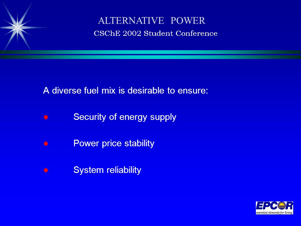 A diverse fuel mix is desirable to ensure: Security of energy supply Power price stability System reliability ALTERNATIVE POWER CSChE 2002 Student Conference