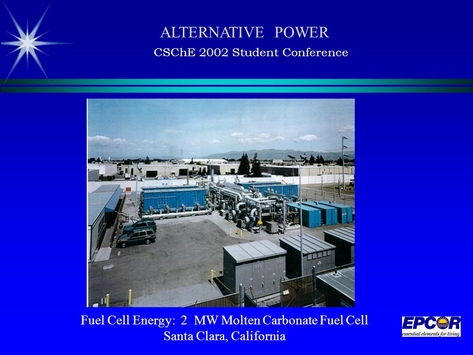Fuel Cell Energy: 2 MW Molten Carbonate Fuel Cell Santa Clara, California ALTERNATIVE POWER CSChE 2002 Student Conference