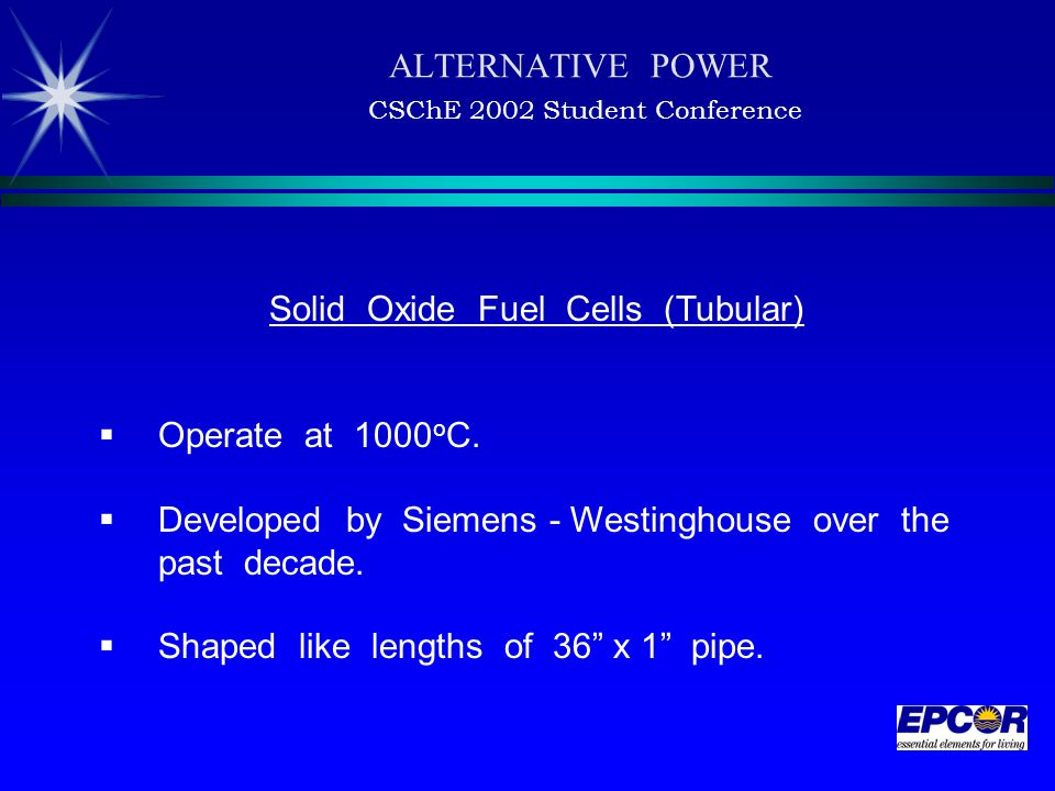 ALTERNATIVE POWER CSChE 2002 Student Conference Solid Oxide Fuel Cells (Tubular)  Operate at 1000 o C.