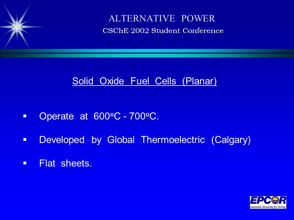 ALTERNATIVE POWER CSChE 2002 Student Conference Solid Oxide Fuel Cells (Planar)  Operate at 600 o C - 700 o C.