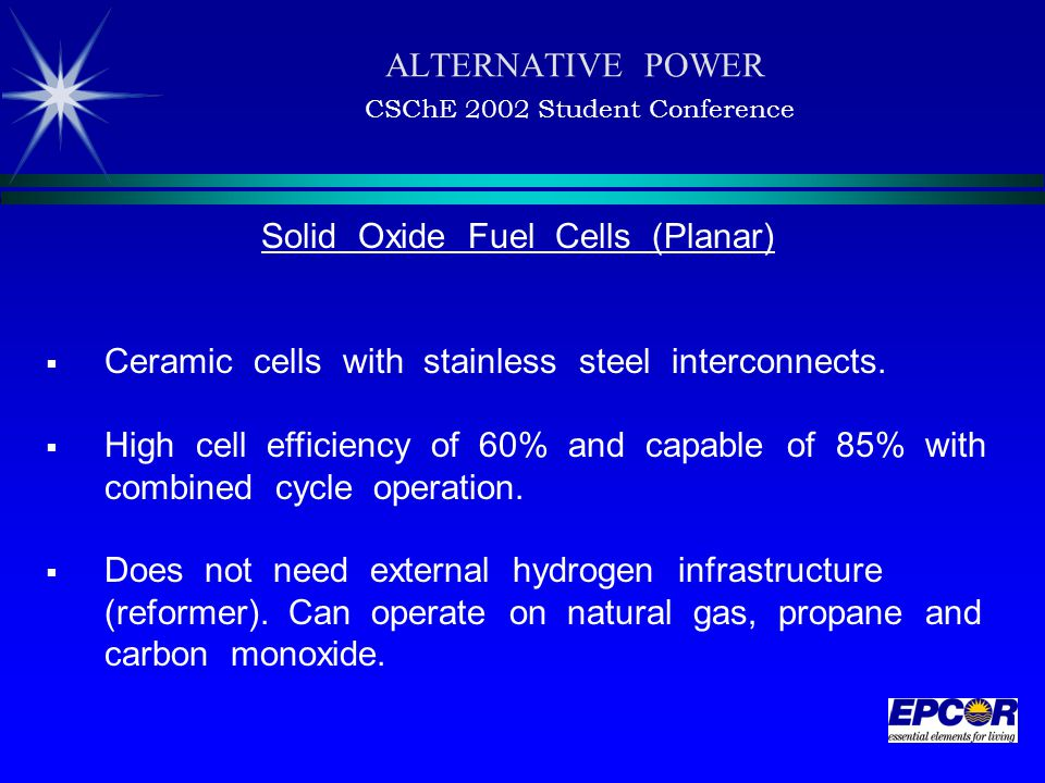 ALTERNATIVE POWER CSChE 2002 Student Conference Solid Oxide Fuel Cells (Planar)  Ceramic cells with stainless steel interconnects.