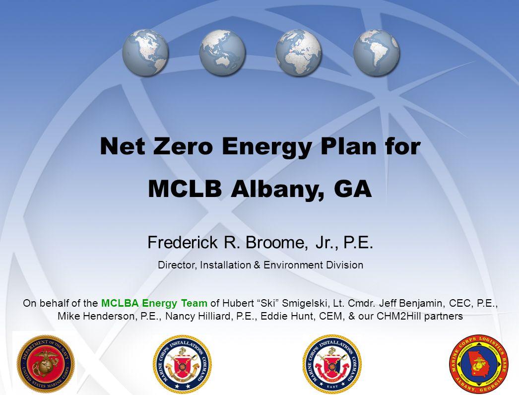 "1 Frederick R. Broome, Jr., P.E. Director, Installation & Environment Division On behalf of the MCLBA Energy Team of Hubert ""Ski"" Smigelski, Lt. Cmdr."