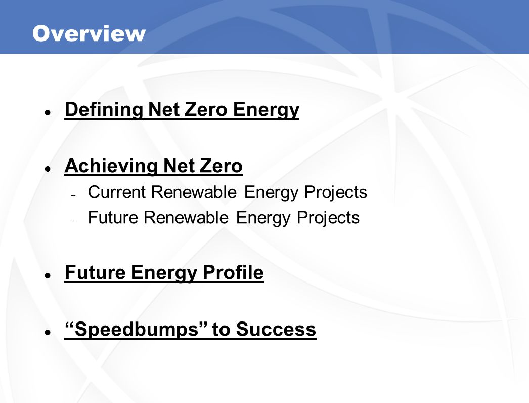 Overview Defining Net Zero Energy Achieving Net Zero – Current Renewable Energy Projects – Future Renewable Energy Projects Future Energy Profile Speedbumps to Success 2