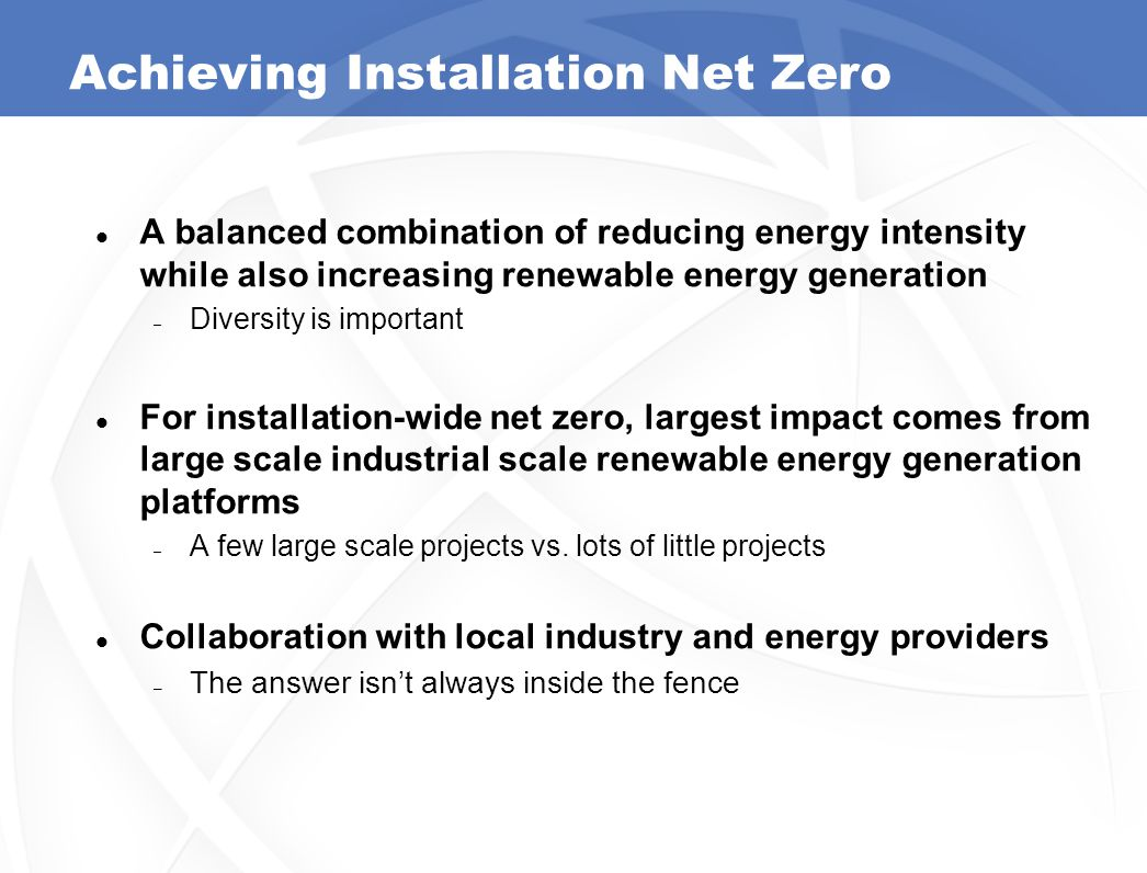 Achieving Installation Net Zero A balanced combination of reducing energy intensity while also increasing renewable energy generation – Diversity is important For installation-wide net zero, largest impact comes from large scale industrial scale renewable energy generation platforms – A few large scale projects vs.