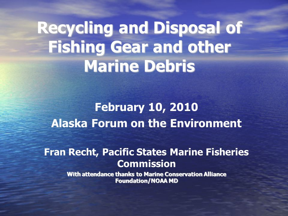 Recycling and Disposal of Fishing Gear and other Marine Debris February 10, 2010 Alaska Forum on the Environment Fran Recht, Pacific States Marine Fisheries Commission With attendance thanks to Marine Conservation Alliance Foundation/NOAA MD