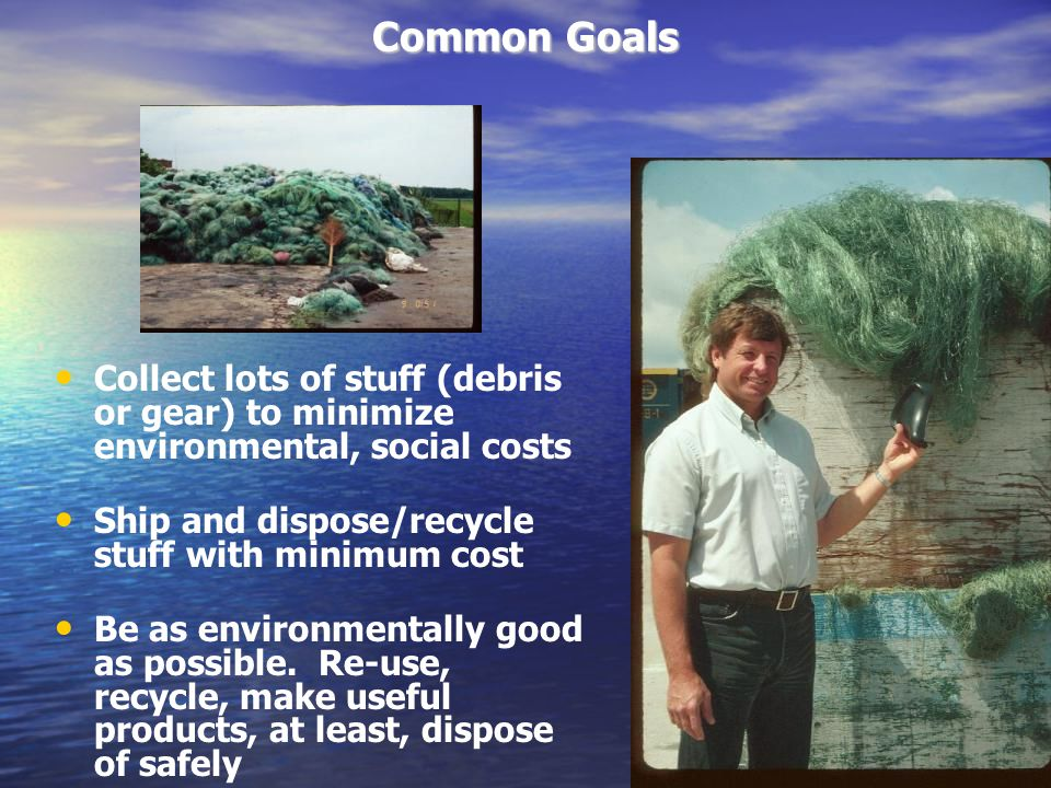 Common Goals Collect lots of stuff (debris or gear) to minimize environmental, social costs Ship and dispose/recycle stuff with minimum cost Be as environmentally good as possible.
