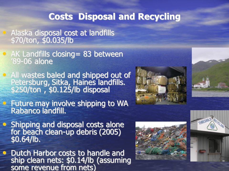 Costs Disposal and Recycling Alaska disposal cost at landfills $70/ton, $0.035/lb Alaska disposal cost at landfills $70/ton, $0.035/lb AK Landfills closing= 83 between '89-06 alone AK Landfills closing= 83 between '89-06 alone All wastes baled and shipped out of Petersburg, Sitka, Haines landfills.
