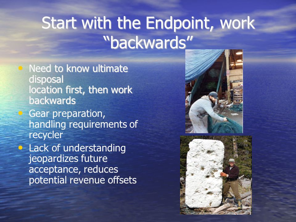 Start with the Endpoint, work backwards Need to know ultimate disposal location first, then work backwards Need to know ultimate disposal location first, then work backwards Gear preparation, handling requirements of recycler Lack of understanding jeopardizes future acceptance, reduces potential revenue offsets