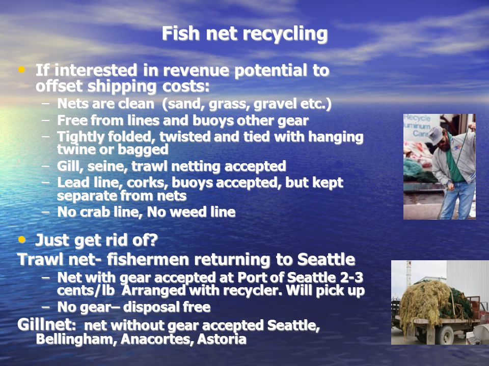 Fish net recycling If interested in revenue potential to offset shipping costs: If interested in revenue potential to offset shipping costs: –Nets are clean (sand, grass, gravel etc.) –Free from lines and buoys other gear –Tightly folded, twisted and tied with hanging twine or bagged –Gill, seine, trawl netting accepted –Lead line, corks, buoys accepted, but kept separate from nets –No crab line, No weed line Just get rid of.