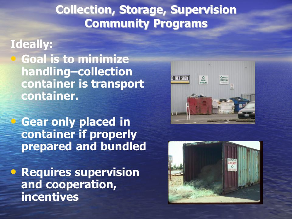 Collection, Storage, Supervision Community Programs Ideally: Goal is to minimize handling–collection container is transport container.