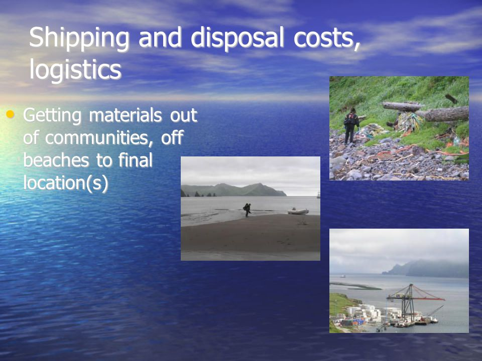 Shipping and disposal costs, logistics Getting materials out of communities, off beaches to final location(s) Getting materials out of communities, off beaches to final location(s)