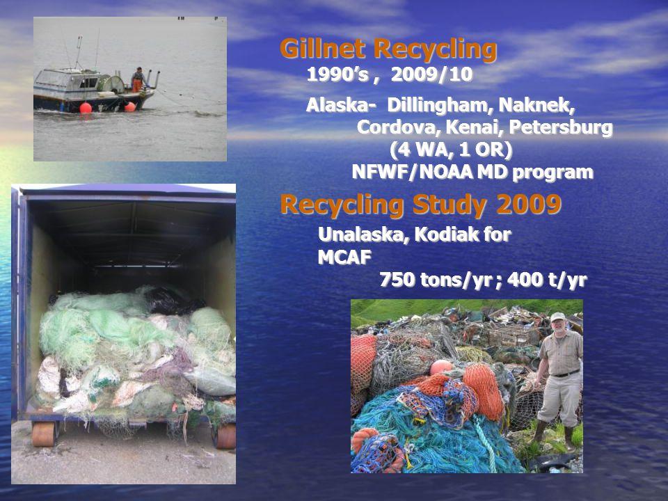Gillnet Recycling 1990's, 2009/10 1990's, 2009/10 Alaska- Dillingham, Naknek, Alaska- Dillingham, Naknek, Cordova, Kenai, Petersburg Cordova, Kenai, Petersburg (4 WA, 1 OR) (4 WA, 1 OR) NFWF/NOAA MD program Recycling Study 2009 Unalaska, Kodiak for Unalaska, Kodiak for MCAF MCAF 750 tons/yr ; 400 t/yr