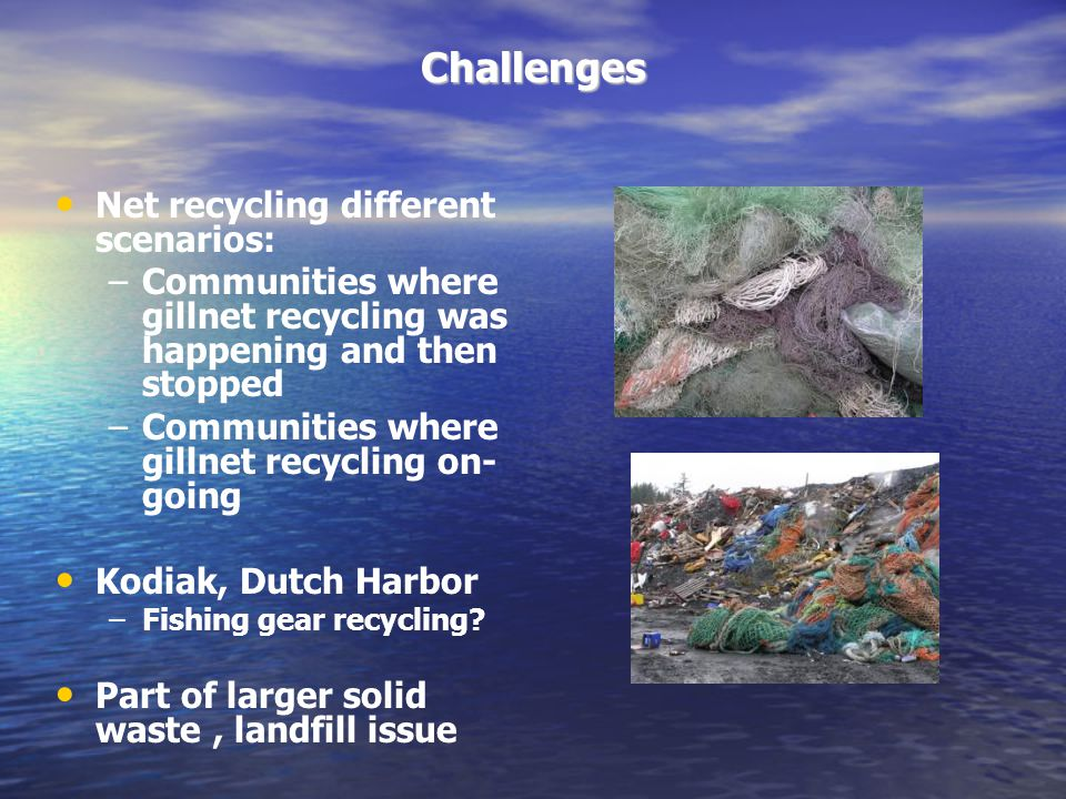 Challenges Net recycling different scenarios: –Communities where gillnet recycling was happening and then stopped –Communities where gillnet recycling on- going Kodiak, Dutch Harbor –Fishing gear recycling.