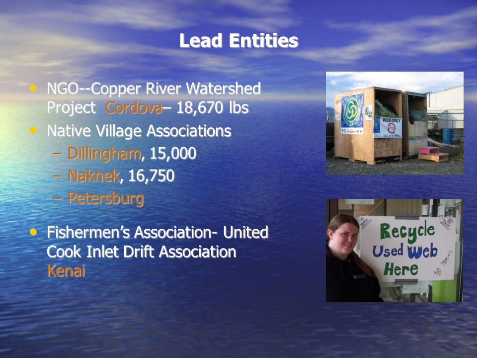 Lead Entities NGO--Copper River Watershed Project Cordova– 18,670 lbs NGO--Copper River Watershed Project Cordova– 18,670 lbs Native Village Associations Native Village Associations –Dillingham, 15,000 –Naknek, 16,750 –Petersburg Fishermen's Association- United Cook Inlet Drift Association Kenai Fishermen's Association- United Cook Inlet Drift Association Kenai