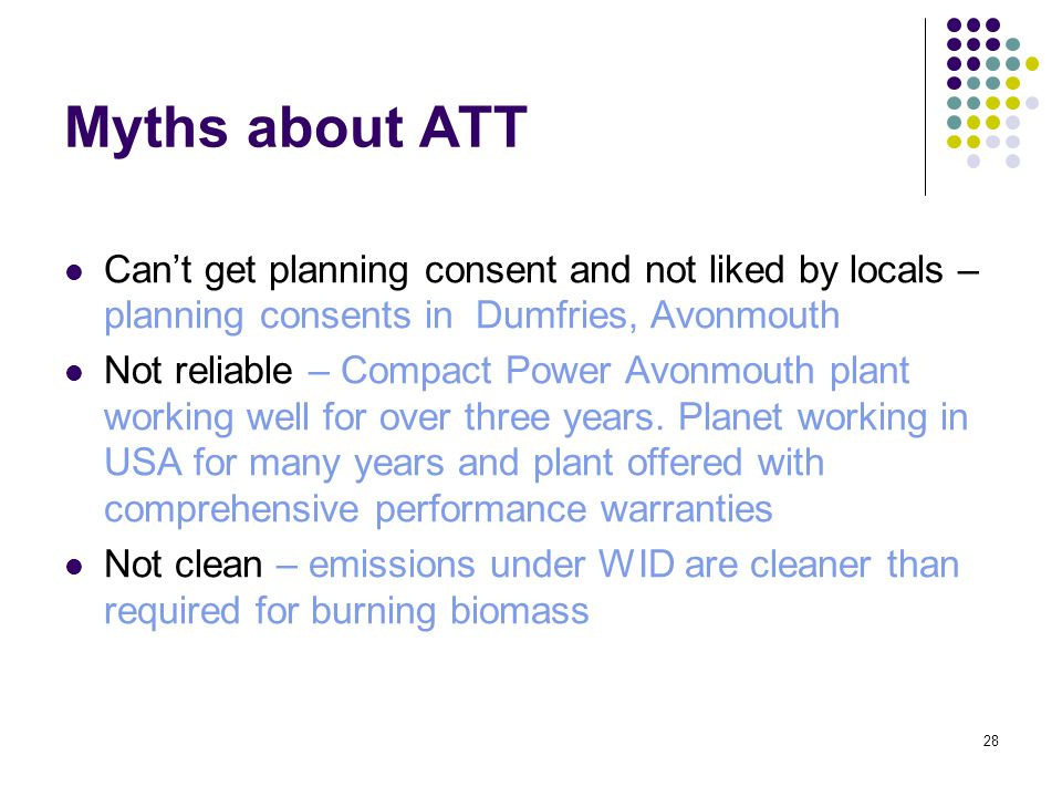 28 Myths about ATT Can't get planning consent and not liked by locals – planning consents in Dumfries, Avonmouth Not reliable – Compact Power Avonmouth plant working well for over three years.