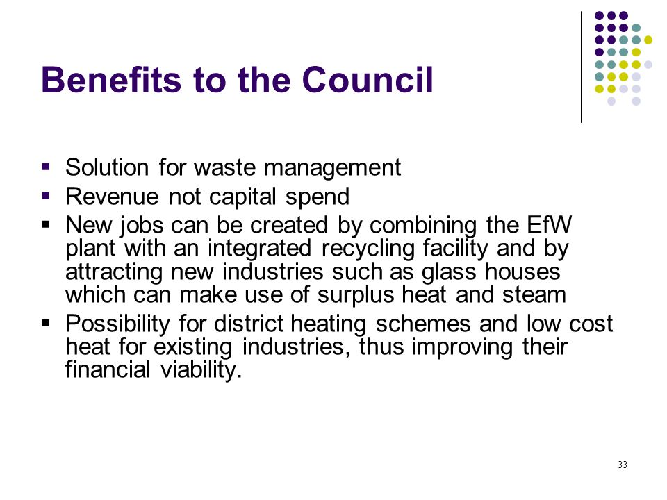 33 Benefits to the Council  Solution for waste management  Revenue not capital spend  New jobs can be created by combining the EfW plant with an integrated recycling facility and by attracting new industries such as glass houses which can make use of surplus heat and steam  Possibility for district heating schemes and low cost heat for existing industries, thus improving their financial viability.