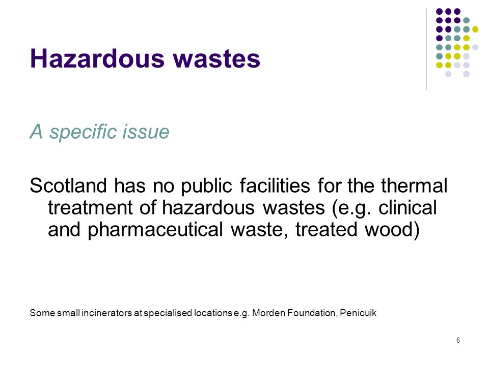6 Hazardous wastes A specific issue Scotland has no public facilities for the thermal treatment of hazardous wastes (e.g.
