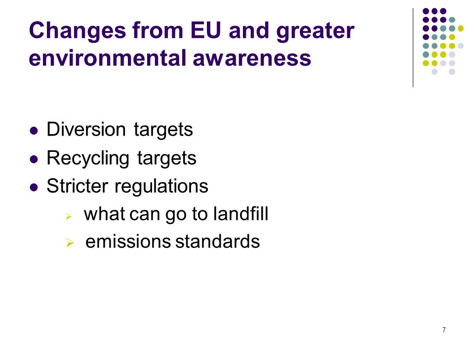 7 Changes from EU and greater environmental awareness Diversion targets Recycling targets Stricter regulations  what can go to landfill  emissions standards