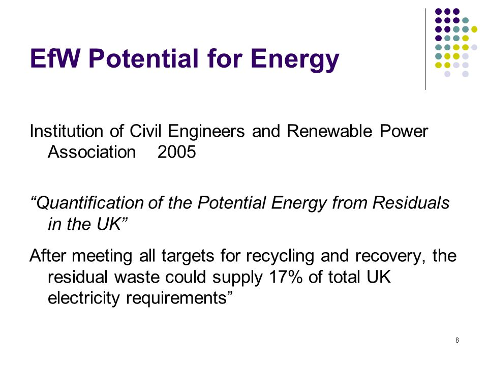 8 EfW Potential for Energy Institution of Civil Engineers and Renewable Power Association 2005 Quantification of the Potential Energy from Residuals in the UK After meeting all targets for recycling and recovery, the residual waste could supply 17% of total UK electricity requirements