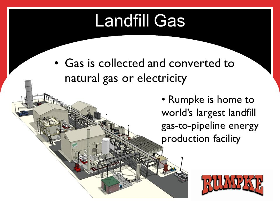Landfill Gas Gas is collected and converted to natural gas or electricity Rumpke is home to world's largest landfill gas-to-pipeline energy production facility