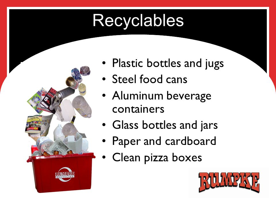 Recyclables Plastic bottles and jugs Steel food cans Aluminum beverage containers Glass bottles and jars Paper and cardboard Clean pizza boxes