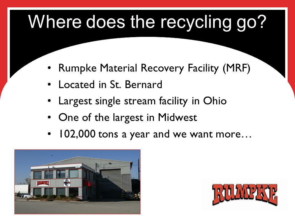 Where does the recycling go? Rumpke Material Recovery Facility (MRF) Located in St. Bernard Largest single stream facility in Ohio One of the largest