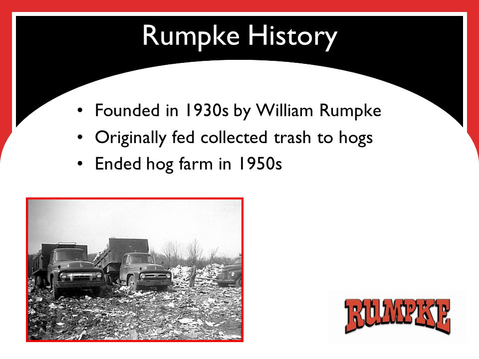Rumpke History Founded in 1930s by William Rumpke Originally fed collected trash to hogs Ended hog farm in 1950s