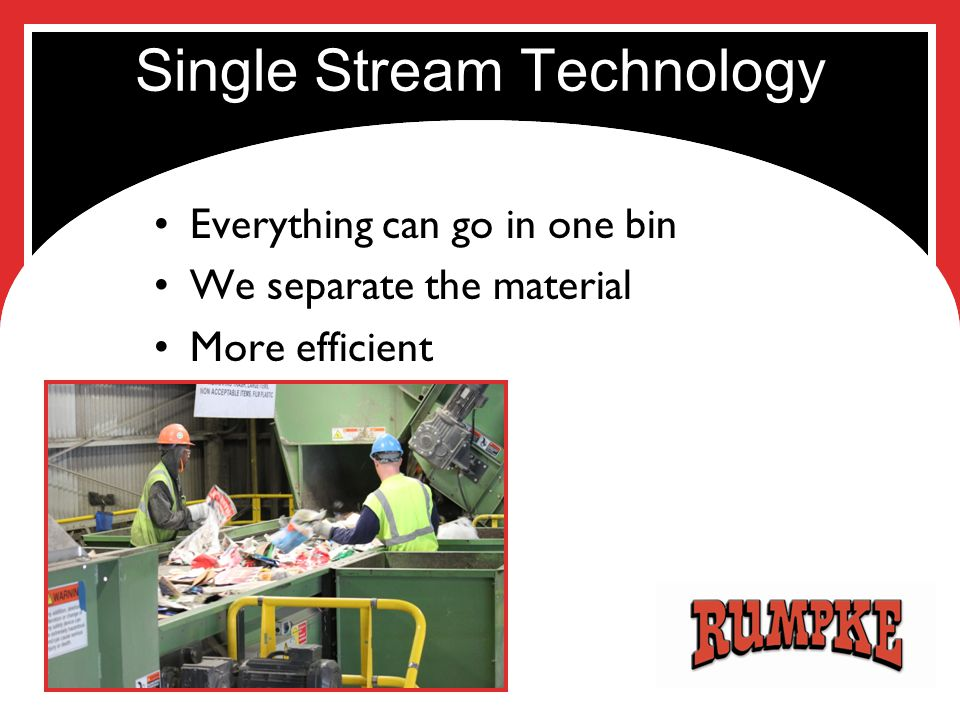 Single Stream Technology Everything can go in one bin We separate the material More efficient