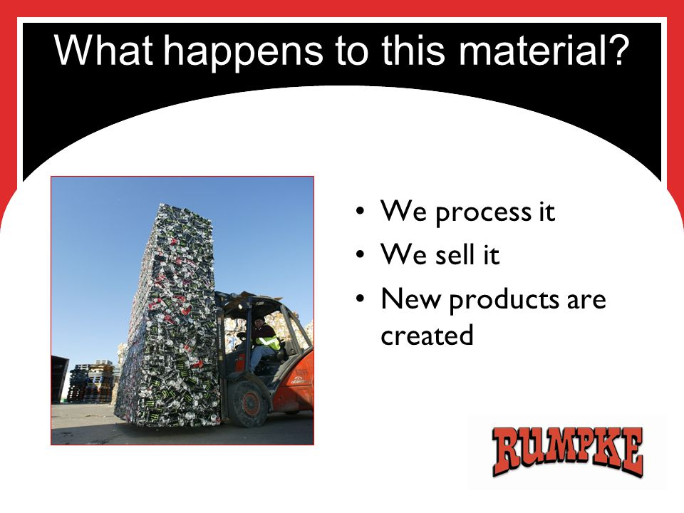 What happens to this material? We process it We sell it New products are created