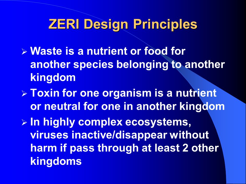 ZERI Design Principles  Waste is a nutrient or food for another species belonging to another kingdom  Toxin for one organism is a nutrient or neutral for one in another kingdom  In highly complex ecosystems, viruses inactive/disappear without harm if pass through at least 2 other kingdoms