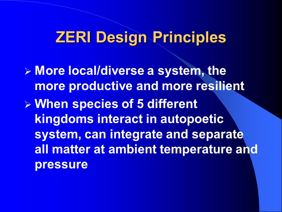 ZERI Design Principles  More local/diverse a system, the more productive and more resilient  When species of 5 different kingdoms interact in autopoetic system, can integrate and separate all matter at ambient temperature and pressure