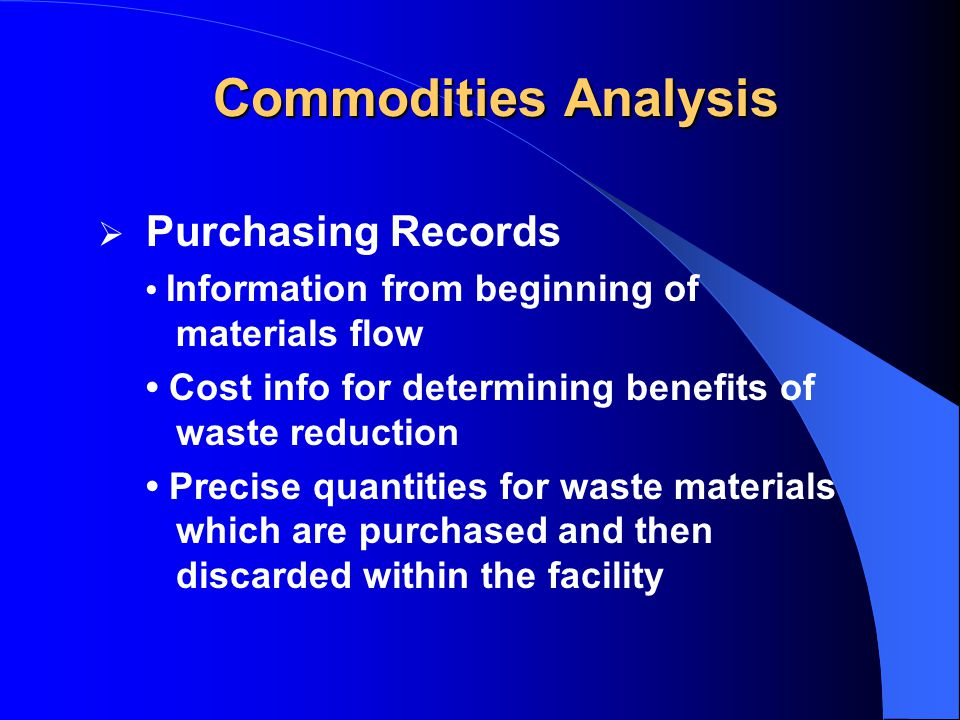  Purchasing Records Information from beginning of materials flow Cost info for determining benefits of waste reduction Precise quantities for waste materials which are purchased and then discarded within the facility Commodities Analysis